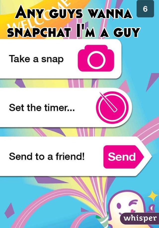 Any guys wanna snapchat I'm a guy