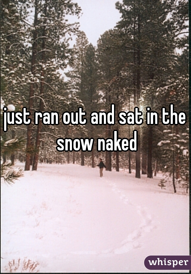 just ran out and sat in the snow naked