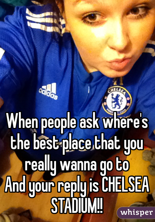When people ask where's the best place that you really wanna go to And your reply is CHELSEA STADIUM!!