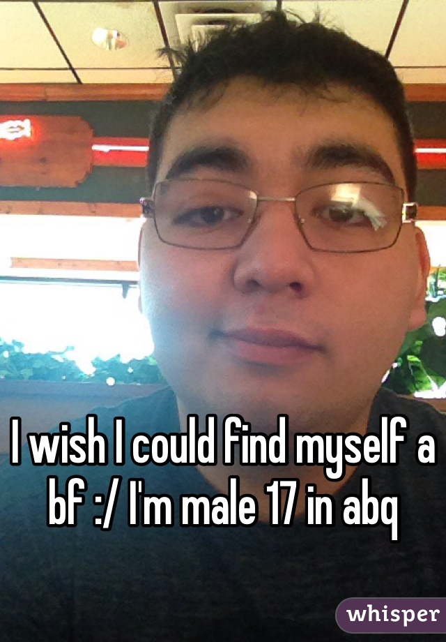 I wish I could find myself a bf :/ I'm male 17 in abq