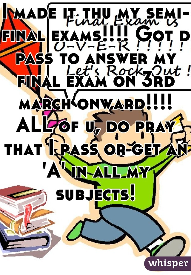 I made it thu my semi-final exams!!!! Got d pass to answer my final exam on 3rd march onward!!!! ALL of u, do pray that I pass or get an 'A' in all my subjects!
