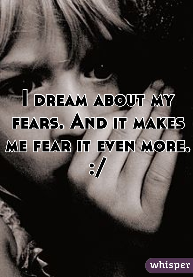 I dream about my fears. And it makes me fear it even more. :/