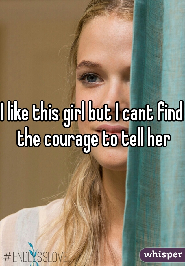 I like this girl but I cant find the courage to tell her