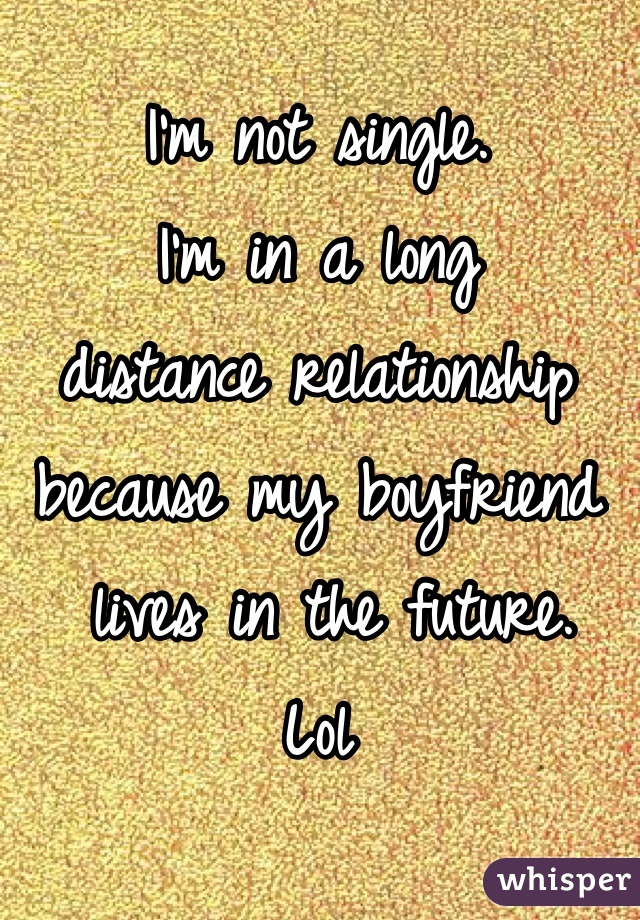 I'm not single.  I'm in a long  distance relationship  because my boyfriend  lives in the future.  Lol