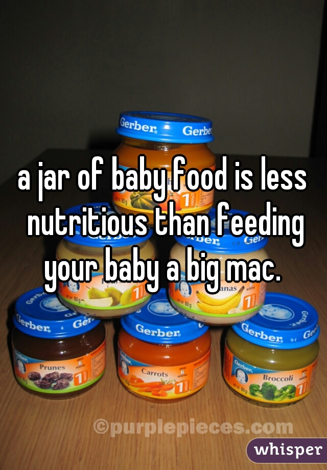 a jar of baby food is less nutritious than feeding your baby a big mac.