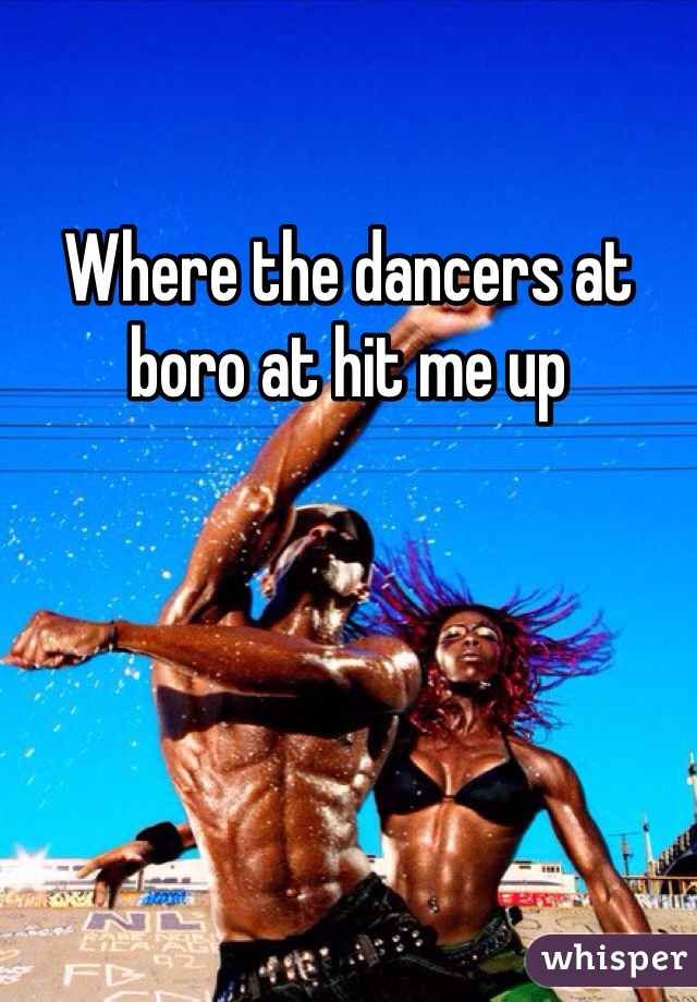 Where the dancers at boro at hit me up