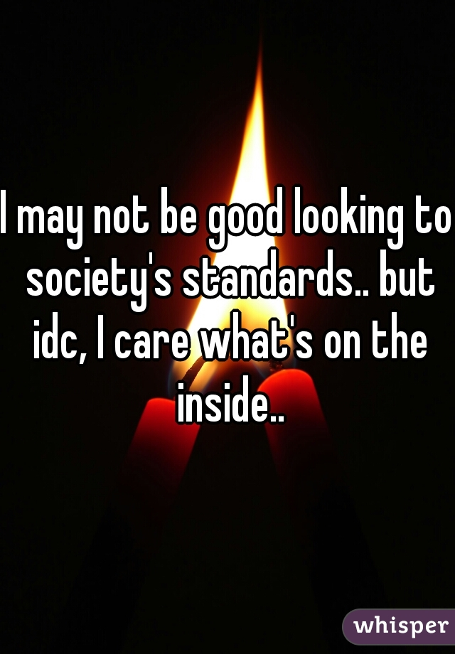 I may not be good looking to society's standards.. but idc, I care what's on the inside..