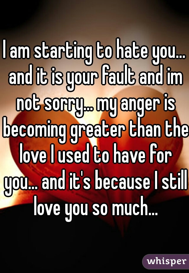 I am starting to hate you... and it is your fault and im not sorry... my anger is becoming greater than the love I used to have for you... and it's because I still love you so much...