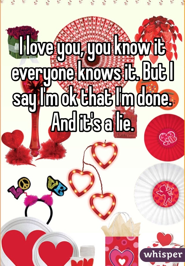 I love you, you know it everyone knows it. But I say I'm ok that I'm done. And it's a lie.