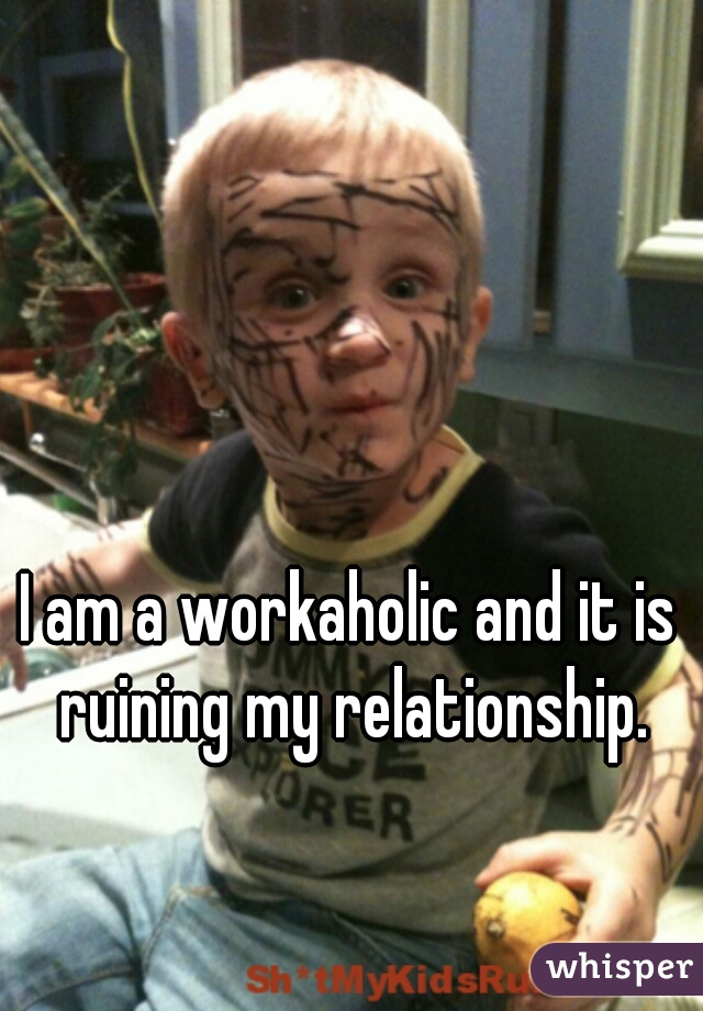 I am a workaholic and it is ruining my relationship.