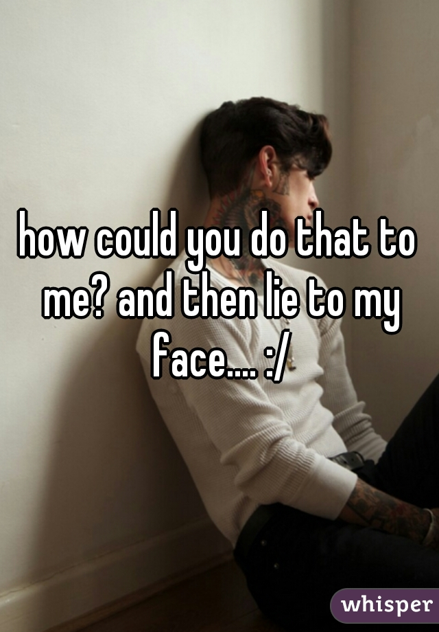 how could you do that to me? and then lie to my face.... :/
