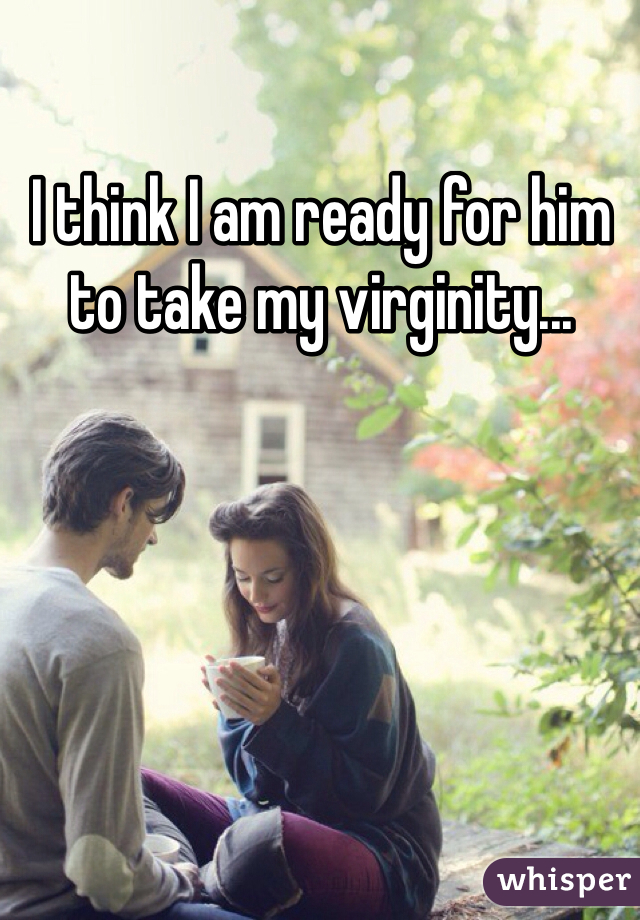 I think I am ready for him to take my virginity...