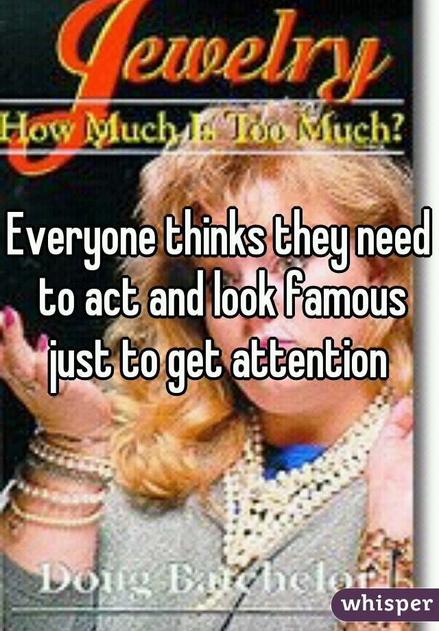 Everyone thinks they need to act and look famous just to get attention