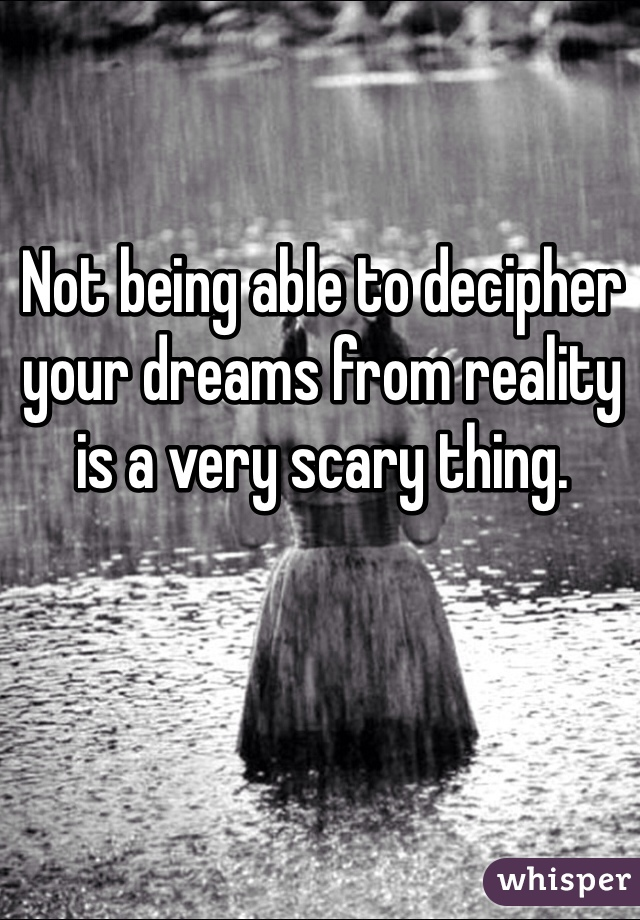 Not being able to decipher your dreams from reality is a very scary thing.
