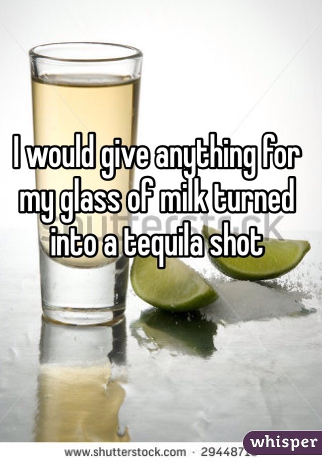 I would give anything for my glass of milk turned into a tequila shot
