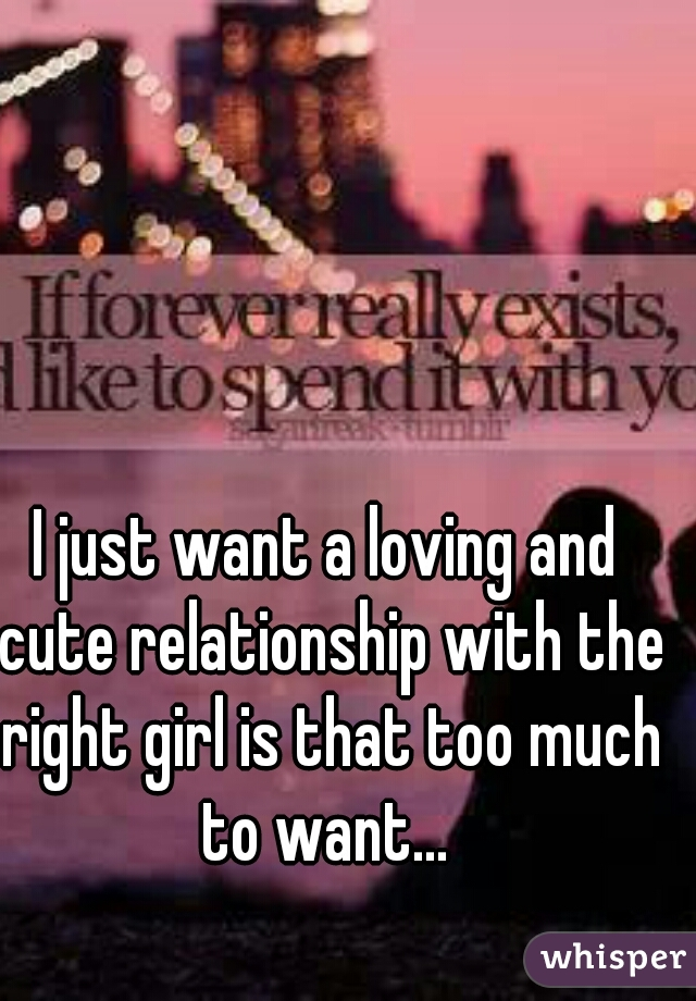 I just want a loving and cute relationship with the right girl is that too much to want...