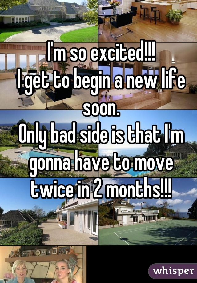 I'm so excited!!! I get to begin a new life soon. Only bad side is that I'm gonna have to move twice in 2 months!!!