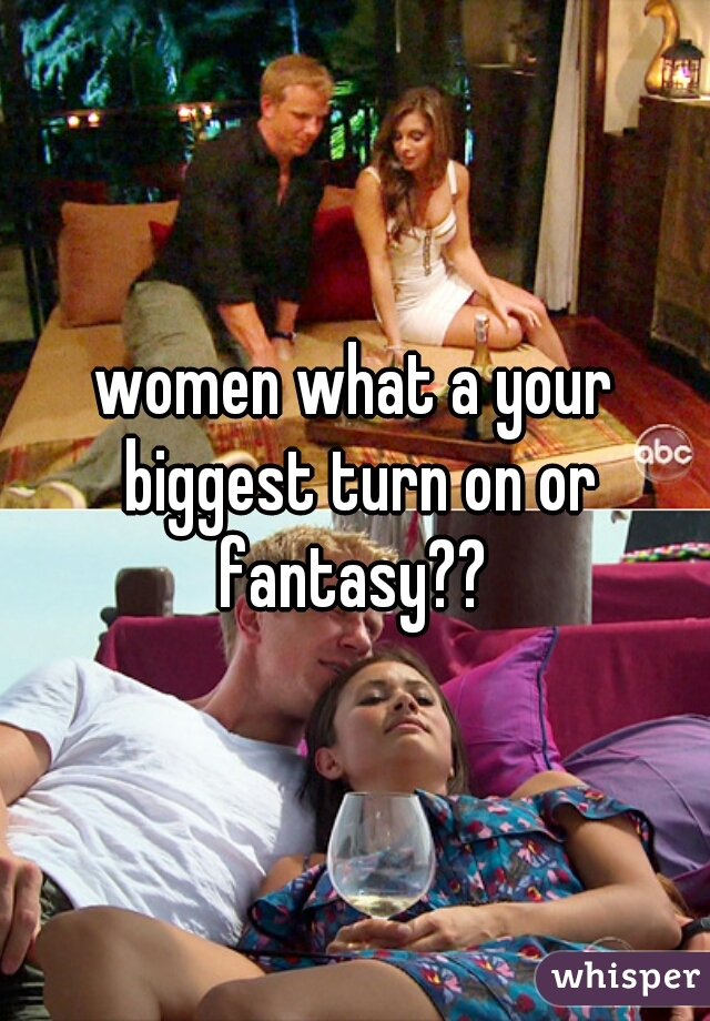 women what a your biggest turn on or fantasy??