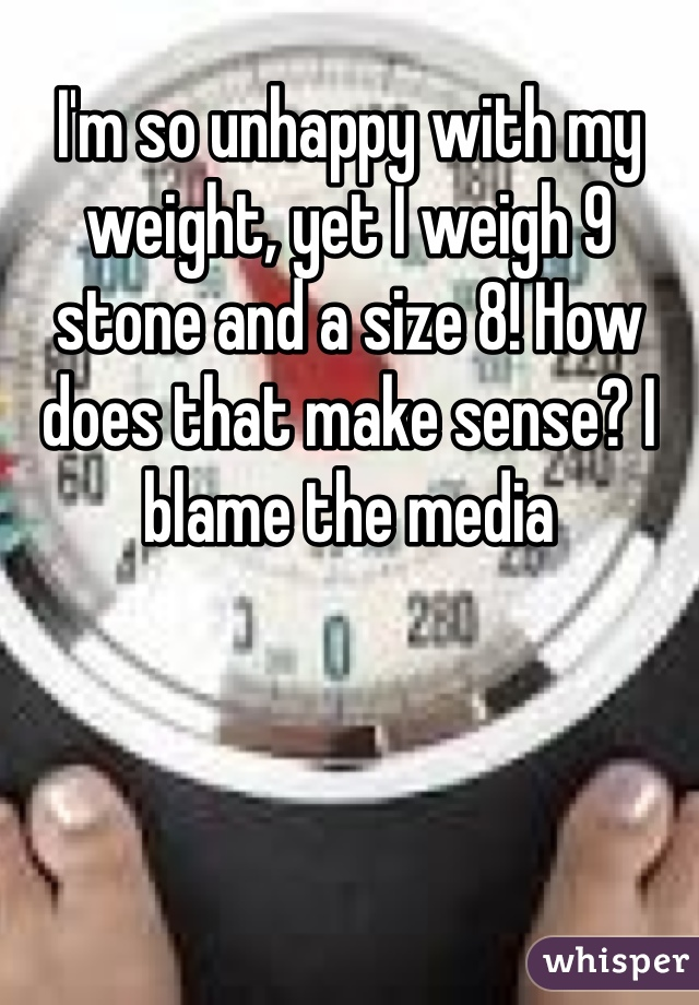 I'm so unhappy with my weight, yet I weigh 9 stone and a size 8! How does that make sense? I blame the media