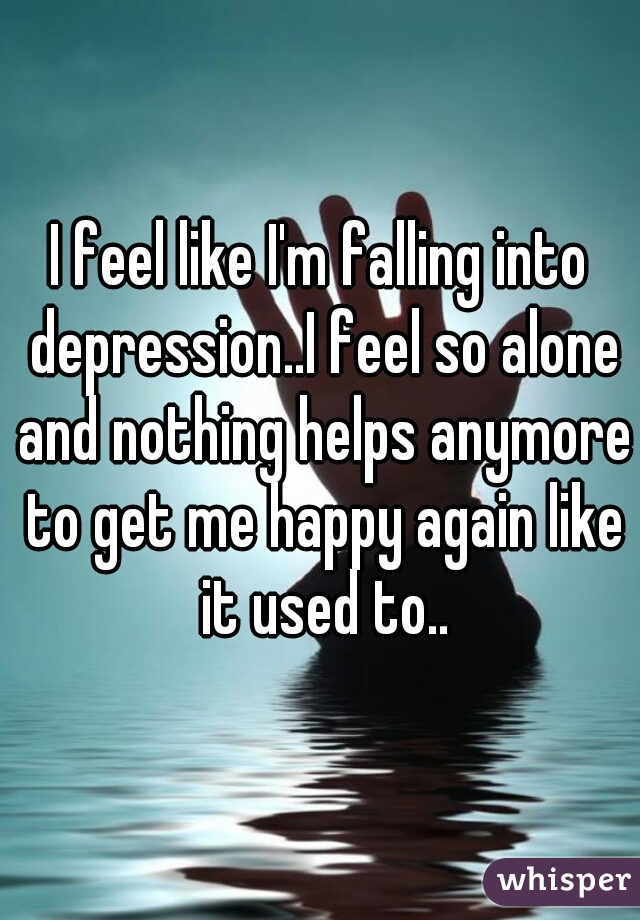 I feel like I'm falling into depression..I feel so alone and nothing helps anymore to get me happy again like it used to..