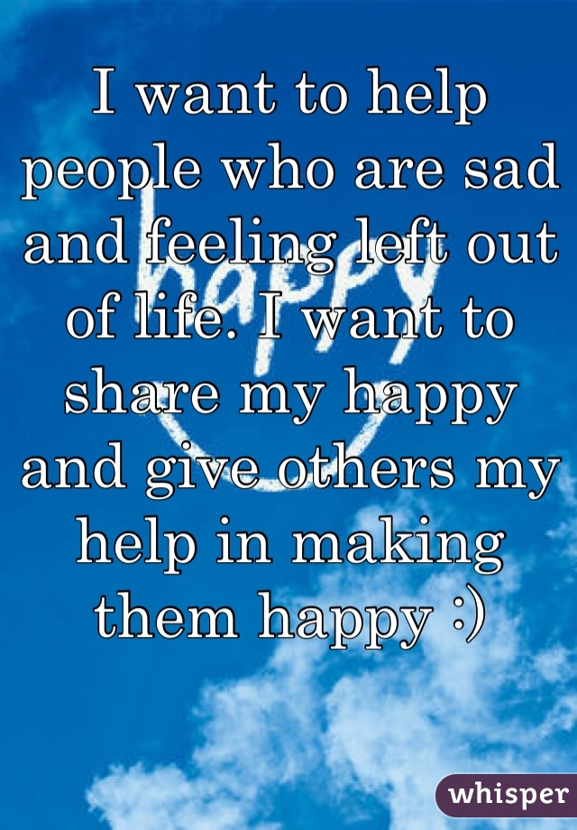 I want to help people who are sad and feeling left out of life. I want to share my happy and give others my help in making them happy :)