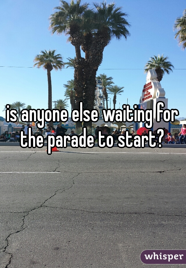 is anyone else waiting for the parade to start?