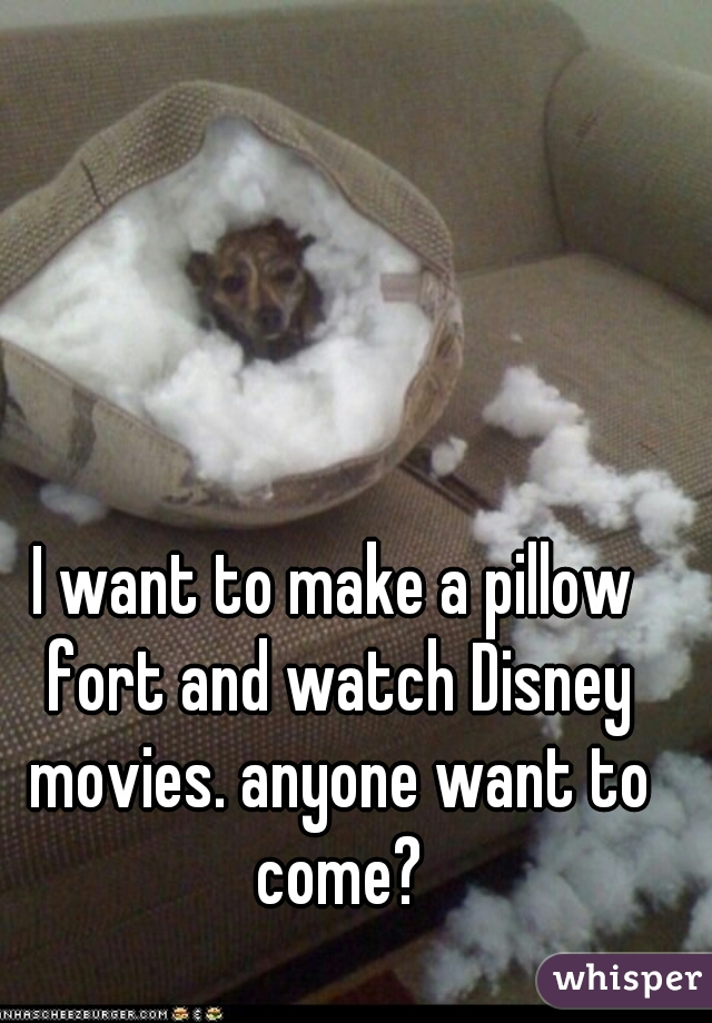 I want to make a pillow fort and watch Disney movies. anyone want to come?