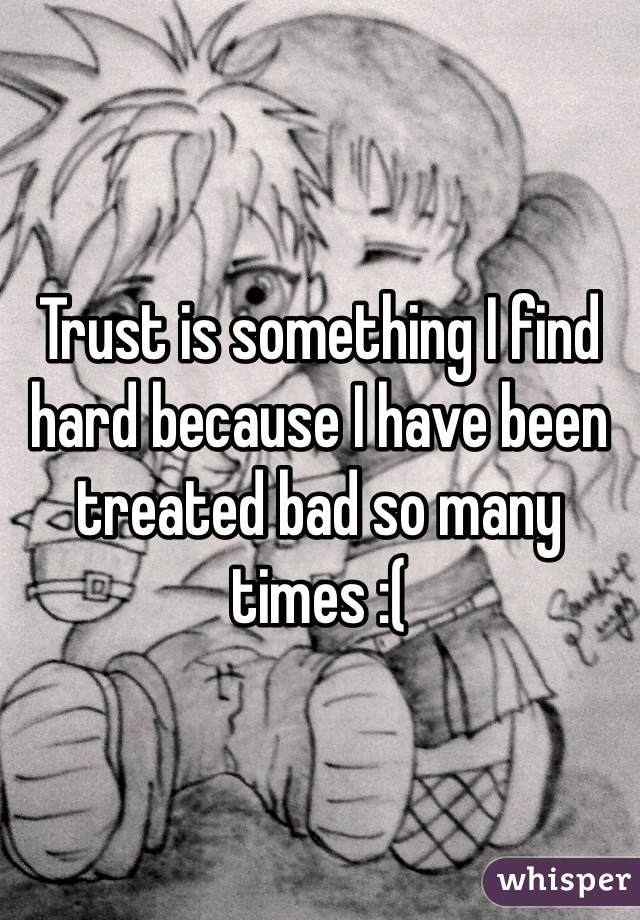 Trust is something I find hard because I have been treated bad so many times :(
