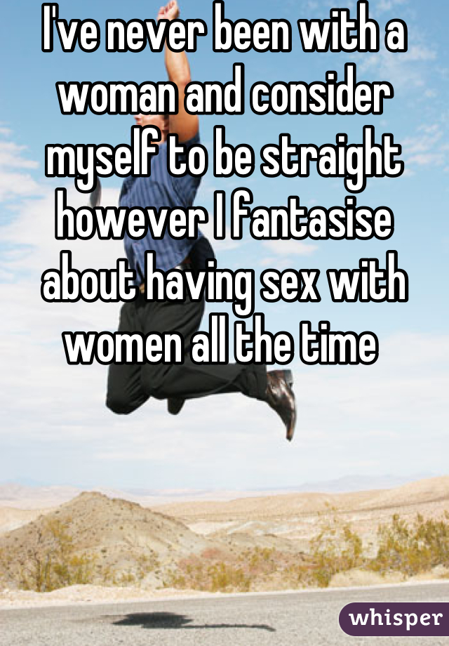 I've never been with a woman and consider myself to be straight however I fantasise about having sex with women all the time