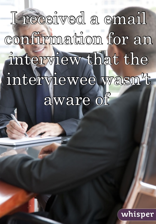 I received a email confirmation for an interview that the interviewee wasn't aware of