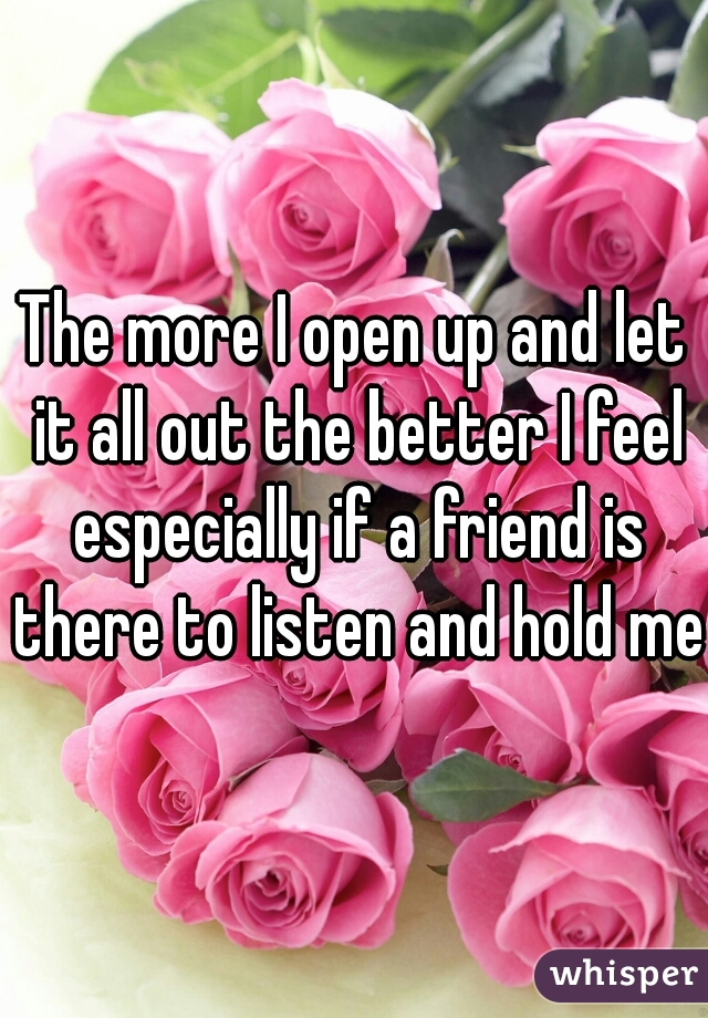 The more I open up and let it all out the better I feel especially if a friend is there to listen and hold me
