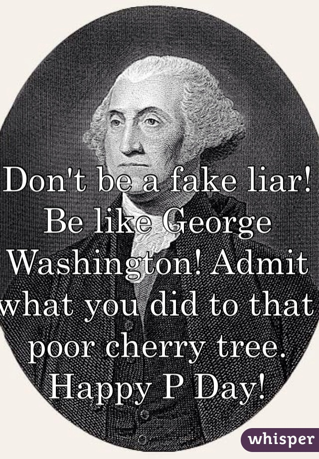 Don't be a fake liar! Be like George Washington! Admit what you did to that poor cherry tree. Happy P Day!