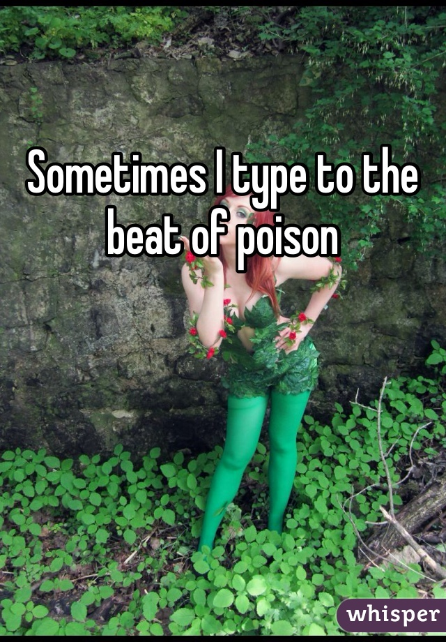 Sometimes I type to the beat of poison