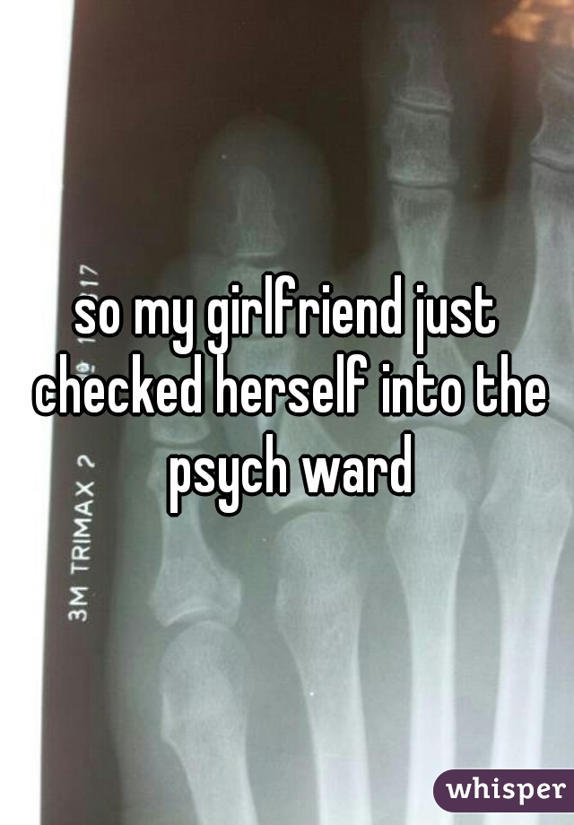 so my girlfriend just checked herself into the psych ward