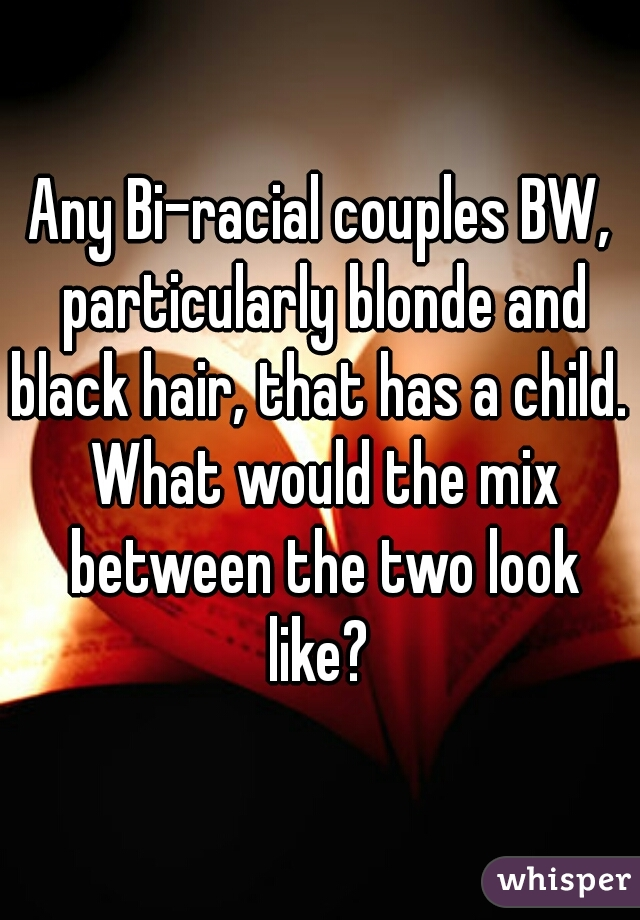 Any Bi-racial couples BW, particularly blonde and black hair, that has a child.  What would the mix between the two look like?