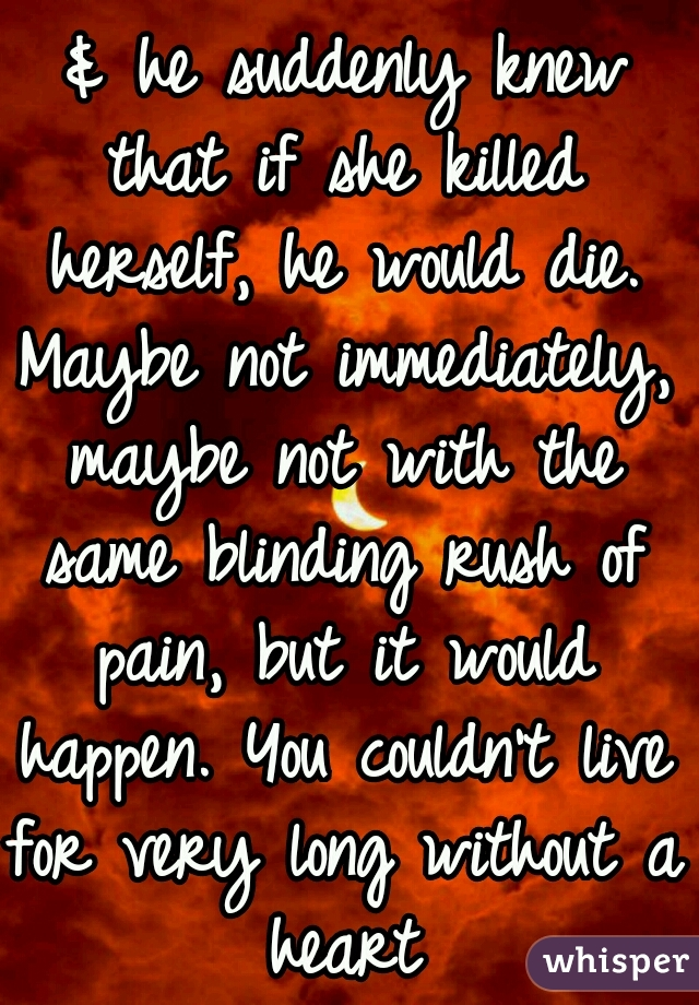 & he suddenly knew that if she killed herself, he would die. Maybe not immediately, maybe not with the same blinding rush of pain, but it would happen. You couldn't live for very long without a heart