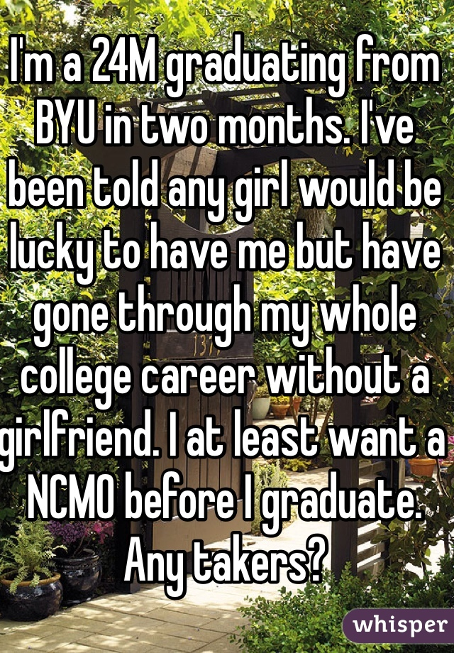 I'm a 24M graduating from BYU in two months. I've been told any girl would be lucky to have me but have gone through my whole college career without a girlfriend. I at least want a NCMO before I graduate. Any takers?