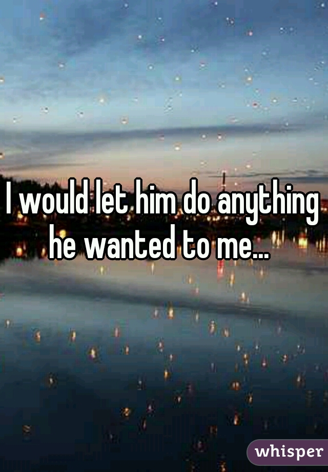 I would let him do anything he wanted to me...