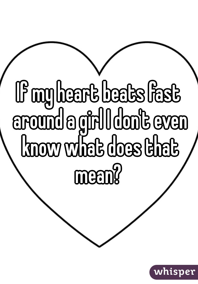 If my heart beats fast around a girl I don't even know what does that mean?