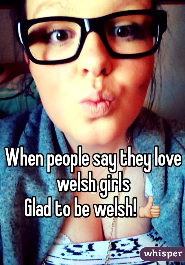When people say they love welsh girls Glad to be welsh!👍