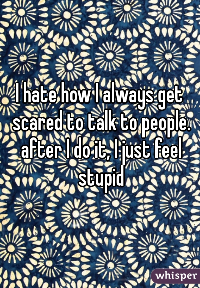 I hate how I always get scared to talk to people. after I do it, I just feel stupid