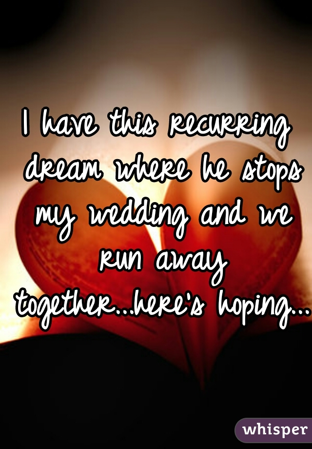 I have this recurring dream where he stops my wedding and we run away together...here's hoping...