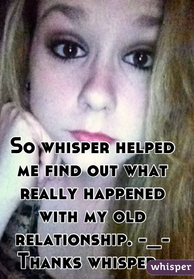So whisper helped me find out what really happened with my old relationship. -_- Thanks whisper.