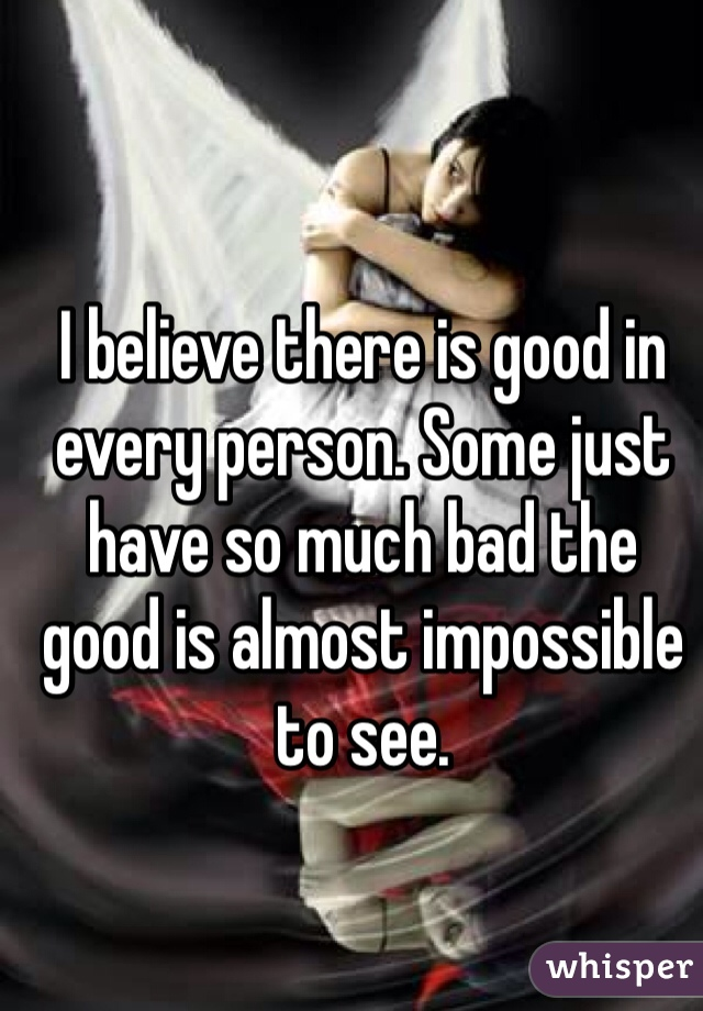 I believe there is good in every person. Some just have so much bad the good is almost impossible to see.