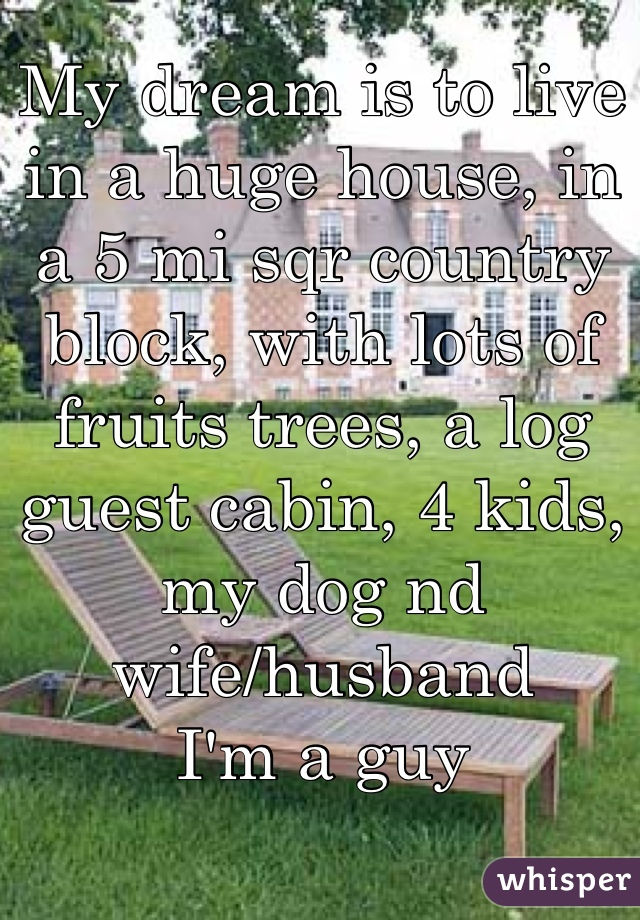 My dream is to live in a huge house, in a 5 mi sqr country block, with lots of fruits trees, a log guest cabin, 4 kids, my dog nd wife/husband I'm a guy
