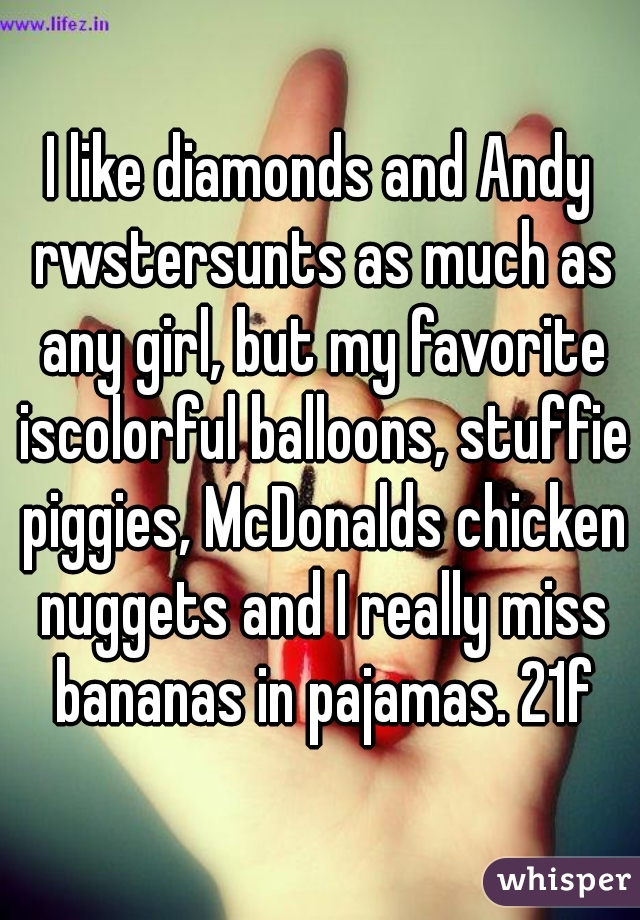 I like diamonds and Andy rwstersunts as much as any girl, but my favorite iscolorful balloons, stuffie piggies, McDonalds chicken nuggets and I really miss bananas in pajamas. 21f