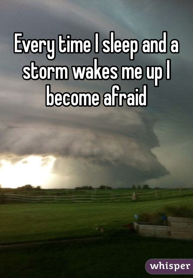 Every time I sleep and a storm wakes me up I become afraid