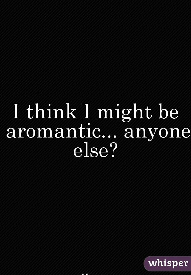 I think I might be aromantic... anyone else?