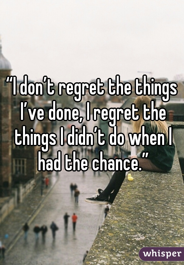 """I don't regret the things I've done, I regret the things I didn't do when I had the chance."""