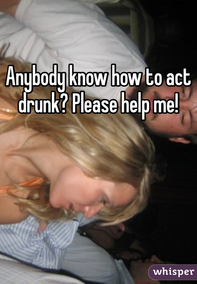 Anybody know how to act drunk? Please help me!